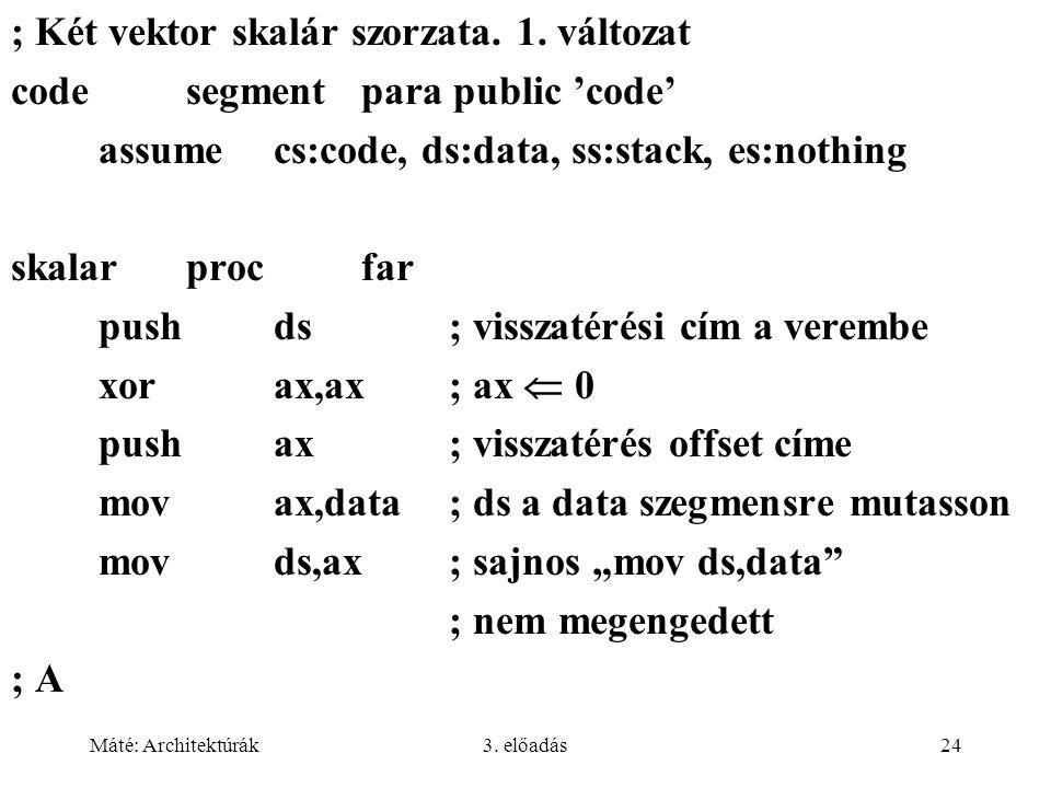 Máté: Architektúrák3. előadás24 ; Két vektor skalár szorzata. 1. változat codesegment para public 'code' assume cs:code, ds:data, ss:stack, es:nothing