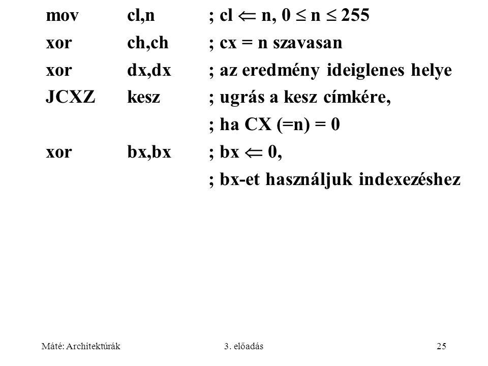 Máté: Architektúrák3. előadás25 movcl,n; cl  n, 0  n  255 xorch,ch; cx = n szavasan xordx,dx; az eredmény ideiglenes helye JCXZkesz; ugrás a kesz c