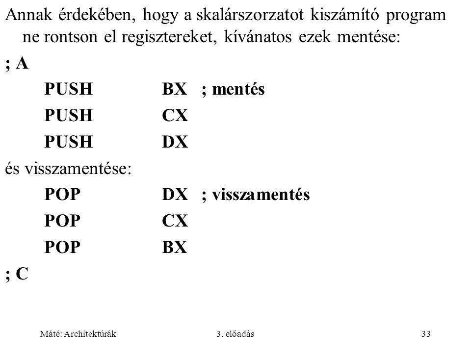 Máté: Architektúrák3. előadás33 Annak érdekében, hogy a skalárszorzatot kiszámító program ne rontson el regisztereket, kívánatos ezek mentése: ; A PUS