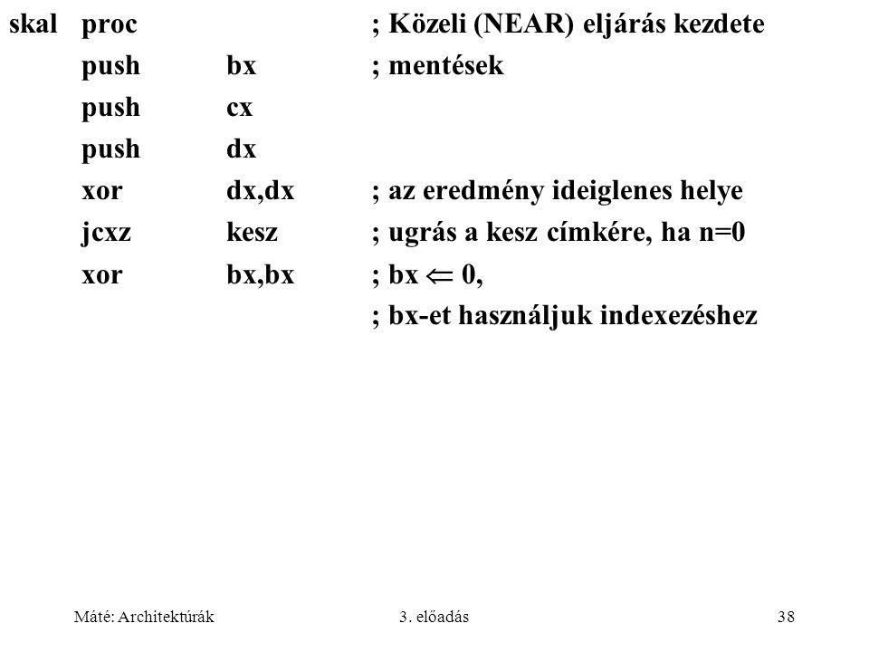Máté: Architektúrák3. előadás38 skalproc; Közeli (NEAR) eljárás kezdete pushbx; mentések pushcx pushdx xordx,dx; az eredmény ideiglenes helye jcxzkesz