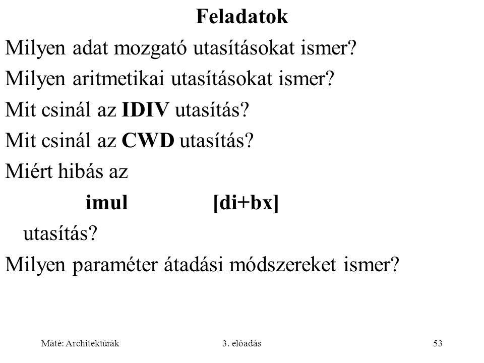 Máté: Architektúrák3. előadás53 Feladatok Milyen adat mozgató utasításokat ismer? Milyen aritmetikai utasításokat ismer? Mit csinál az IDIV utasítás?