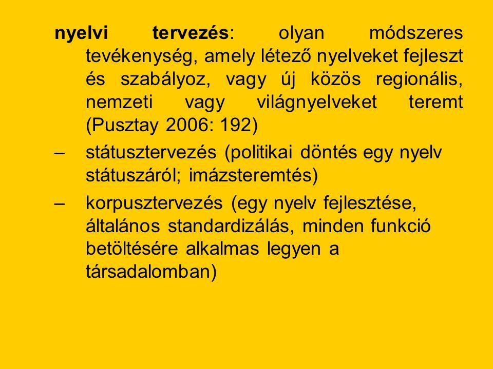 nyelvi tervezés: olyan módszeres tevékenység, amely létező nyelveket fejleszt és szabályoz, vagy új közös regionális, nemzeti vagy világnyelveket teremt (Pusztay 2006: 192) –státusztervezés (politikai döntés egy nyelv státuszáról; imázsteremtés) –korpusztervezés (egy nyelv fejlesztése, általános standardizálás, minden funkció betöltésére alkalmas legyen a társadalomban)