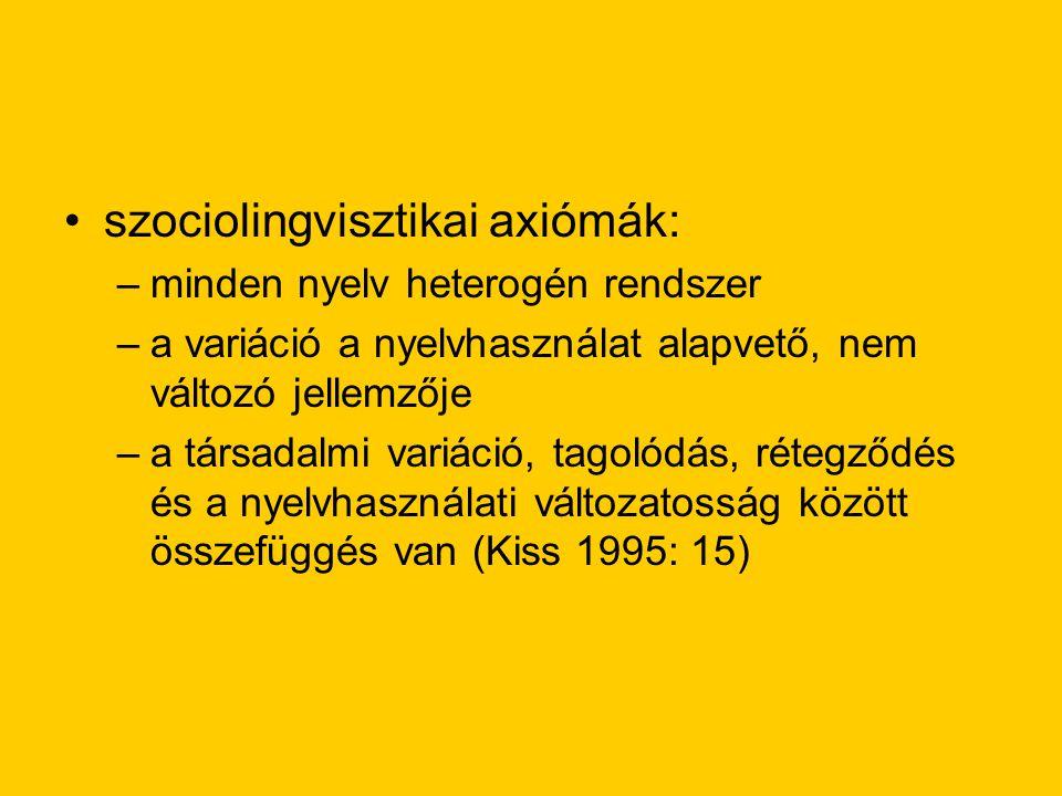 szociolingvisztikai axiómák: –minden nyelv heterogén rendszer –a variáció a nyelvhasználat alapvető, nem változó jellemzője –a társadalmi variáció, tagolódás, rétegződés és a nyelvhasználati változatosság között összefüggés van (Kiss 1995: 15)