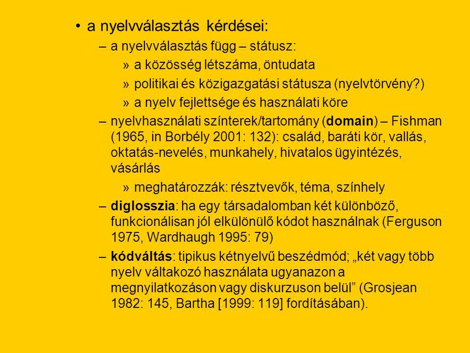 """a nyelvválasztás kérdései: –a nyelvválasztás függ – státusz: »a közösség létszáma, öntudata »politikai és közigazgatási státusza (nyelvtörvény ) »a nyelv fejlettsége és használati köre –nyelvhasználati színterek/tartomány (domain) – Fishman (1965, in Borbély 2001: 132): család, baráti kör, vallás, oktatás-nevelés, munkahely, hivatalos ügyintézés, vásárlás »meghatározzák: résztvevők, téma, színhely –diglosszia: ha egy társadalomban két különböző, funkcionálisan jól elkülönülő kódot használnak (Ferguson 1975, Wardhaugh 1995: 79) –kódváltás: tipikus kétnyelvű beszédmód; """"két vagy több nyelv váltakozó használata ugyanazon a megnyilatkozáson vagy diskurzuson belül (Grosjean 1982: 145, Bartha [1999: 119] fordításában)."""