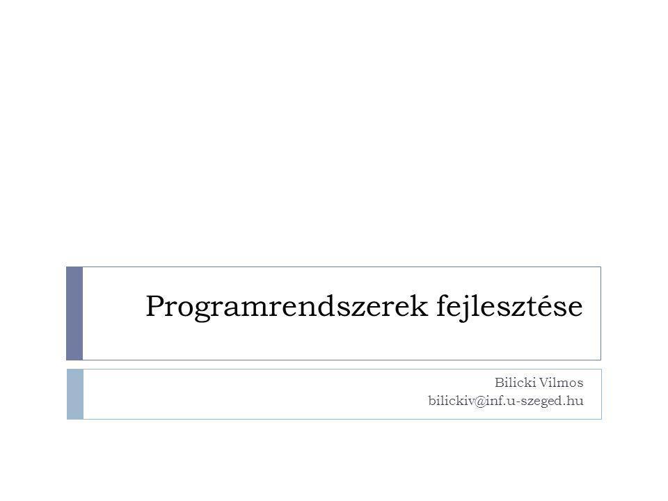 Programrendszerek fejlesztése Bilicki Vilmos bilickiv@inf.u-szeged.hu