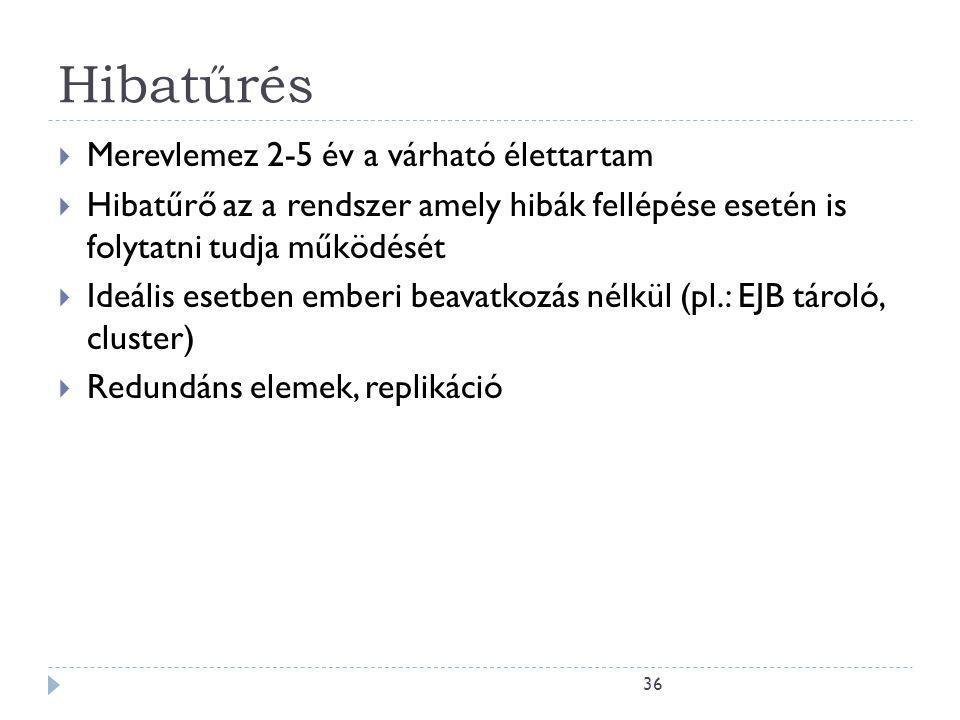 36 Hibatűrés  Merevlemez 2-5 év a várható élettartam  Hibatűrő az a rendszer amely hibák fellépése esetén is folytatni tudja működését  Ideális esetben emberi beavatkozás nélkül (pl.: EJB tároló, cluster)  Redundáns elemek, replikáció