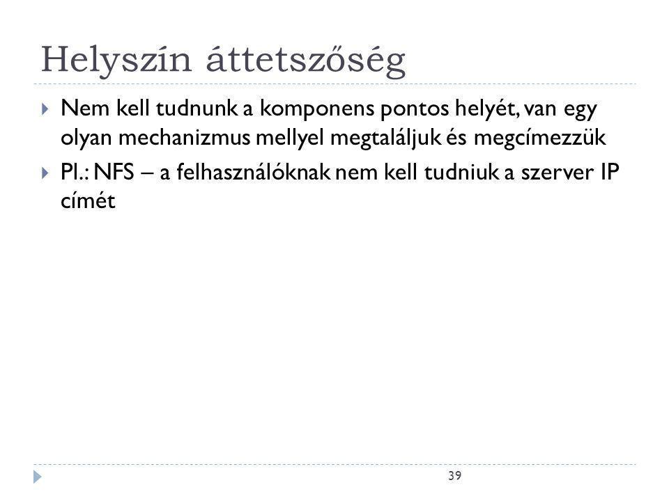 39 Helyszín áttetszőség  Nem kell tudnunk a komponens pontos helyét, van egy olyan mechanizmus mellyel megtaláljuk és megcímezzük  Pl.: NFS – a felhasználóknak nem kell tudniuk a szerver IP címét