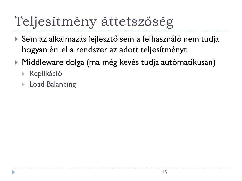43 Teljesítmény áttetszőség  Sem az alkalmazás fejlesztő sem a felhasználó nem tudja hogyan éri el a rendszer az adott teljesítményt  Middleware dolga (ma még kevés tudja autómatikusan)  Replikáció  Load Balancing