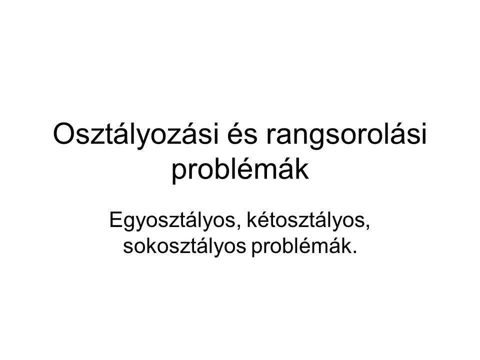 Osztályozási és rangsorolási problémák Egyosztályos, kétosztályos, sokosztályos problémák.