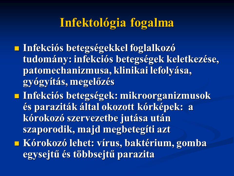 Infektológia fogalma Infekciós betegségekkel foglalkozó tudomány: infekciós betegségek keletkezése, patomechanizmusa, klinikai lefolyása, gyógyítás, megelőzés Infekciós betegségekkel foglalkozó tudomány: infekciós betegségek keletkezése, patomechanizmusa, klinikai lefolyása, gyógyítás, megelőzés Infekciós betegségek: mikroorganizmusok és paraziták által okozott kórképek: a kórokozó szervezetbe jutása után szaporodik, majd megbetegíti azt Infekciós betegségek: mikroorganizmusok és paraziták által okozott kórképek: a kórokozó szervezetbe jutása után szaporodik, majd megbetegíti azt Kórokozó lehet: vírus, baktérium, gomba egysejtű és többsejtű parazita Kórokozó lehet: vírus, baktérium, gomba egysejtű és többsejtű parazita
