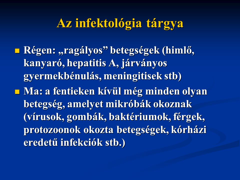"""Az infektológia tárgya Régen: """"ragályos betegségek (himlő, kanyaró, hepatitis A, járványos gyermekbénulás, meningitisek stb) Régen: """"ragályos betegségek (himlő, kanyaró, hepatitis A, járványos gyermekbénulás, meningitisek stb) Ma: a fentieken kívül még minden olyan betegség, amelyet mikróbák okoznak (vírusok, gombák, baktériumok, férgek, protozoonok okozta betegségek, kórházi eredetű infekciók stb.) Ma: a fentieken kívül még minden olyan betegség, amelyet mikróbák okoznak (vírusok, gombák, baktériumok, férgek, protozoonok okozta betegségek, kórházi eredetű infekciók stb.)"""