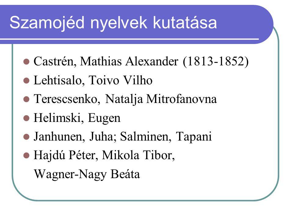 Szamojéd nyelvek kutatása Castrén, Mathias Alexander (1813-1852) Lehtisalo, Toivo Vilho Terescsenko, Natalja Mitrofanovna Helimski, Eugen Janhunen, Ju