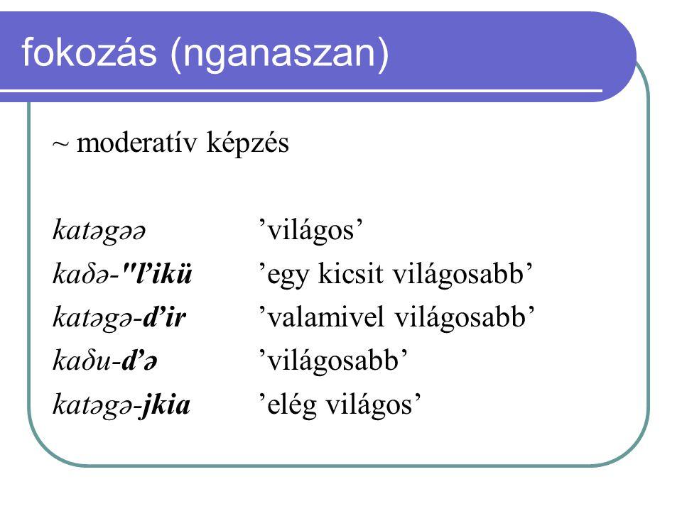 fokozás (nganaszan) ~ moderatív képzés katəgəə'világos' kaδə-