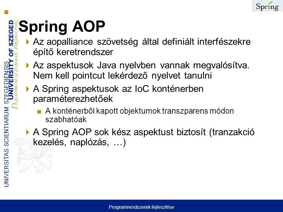 UNIVERSITY OF SZEGED D epartment of Software Engineering UNIVERSITAS SCIENTIARUM SZEGEDIENSIS Spring AOP  Az aopalliance szövetség által definiált interfészekre építő keretrendszer  Az aspektusok Java nyelvben vannak megvalósítva.