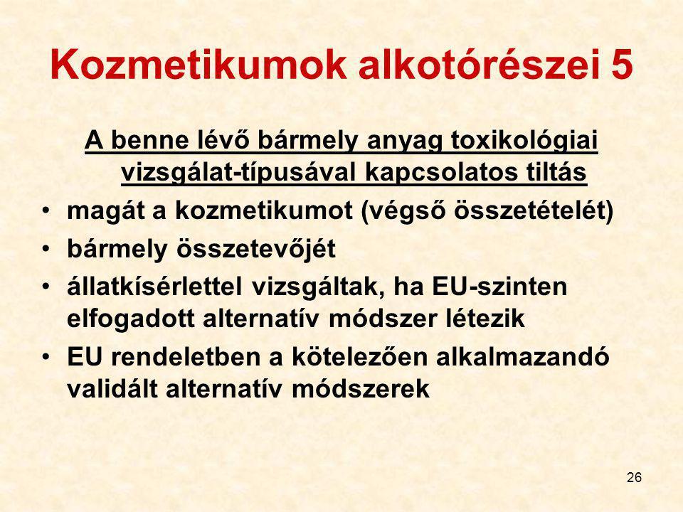 26 Kozmetikumok alkotórészei 5 A benne lévő bármely anyag toxikológiai vizsgálat-típusával kapcsolatos tiltás magát a kozmetikumot (végső összetételét) bármely összetevőjét állatkísérlettel vizsgáltak, ha EU-szinten elfogadott alternatív módszer létezik EU rendeletben a kötelezően alkalmazandó validált alternatív módszerek
