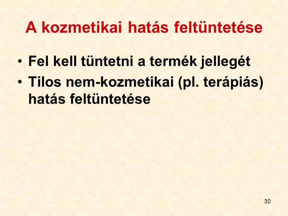 30 A kozmetikai hatás feltüntetése Fel kell tüntetni a termék jellegét Tilos nem-kozmetikai (pl.