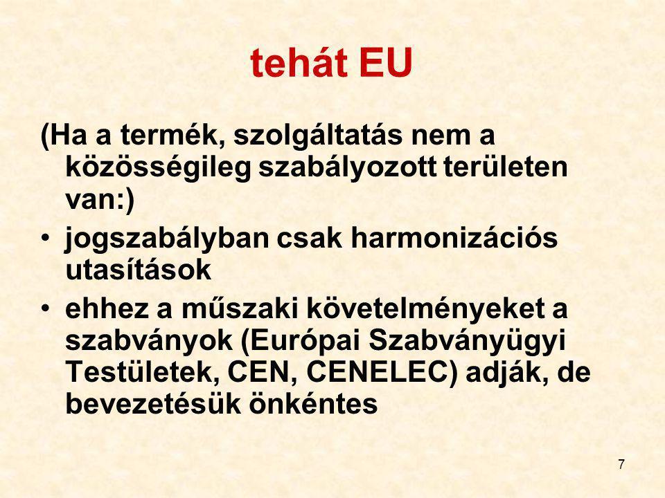 7 tehát EU (Ha a termék, szolgáltatás nem a közösségileg szabályozott területen van:) jogszabályban csak harmonizációs utasítások ehhez a műszaki követelményeket a szabványok (Európai Szabványügyi Testületek, CEN, CENELEC) adják, de bevezetésük önkéntes