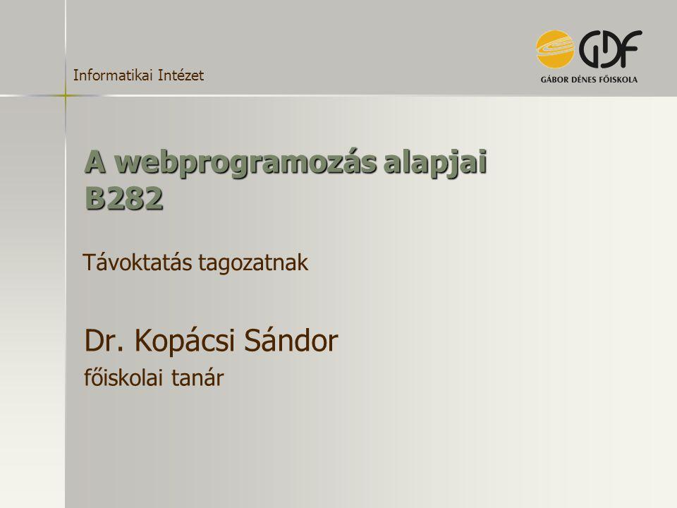 Informatikai Intézet A webprogramozás alapjai B282 Dr. Kopácsi Sándor főiskolai tanár Távoktatás tagozatnak