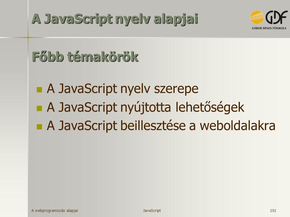A webprogramozás alapjai 101 Főbb témakörök A JavaScript nyelv szerepe A JavaScript nyújtotta lehetőségek A JavaScript beillesztése a weboldalakra A J