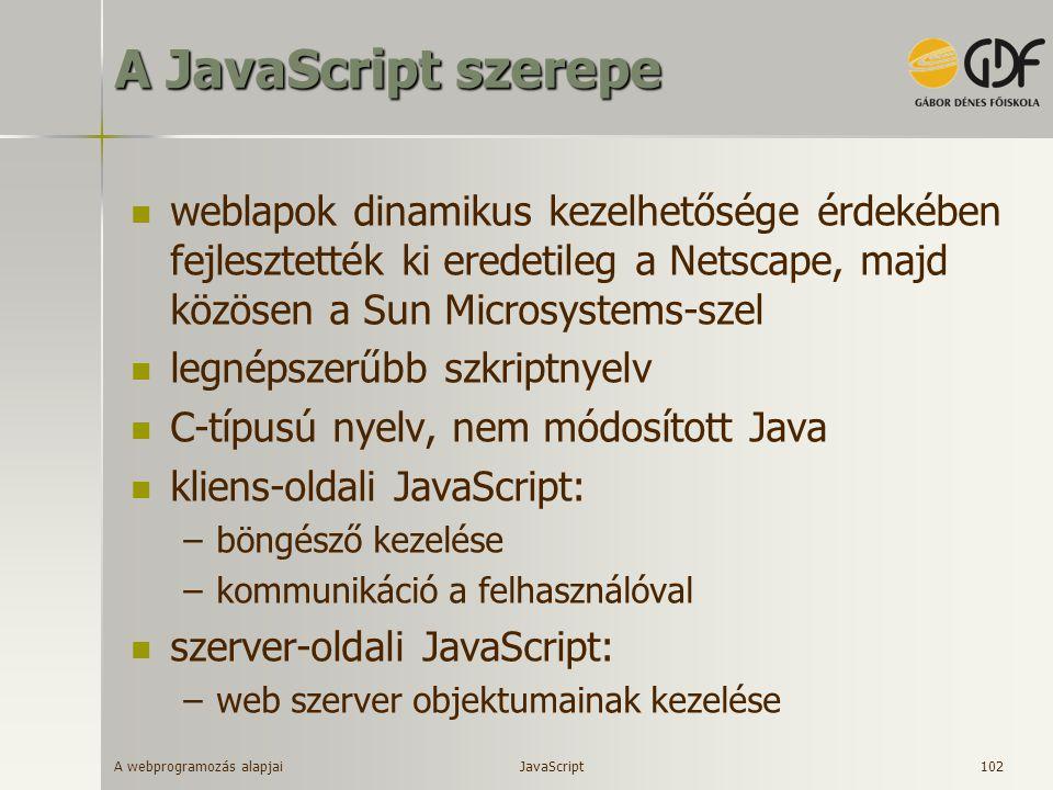 A webprogramozás alapjai 102 A JavaScript szerepe weblapok dinamikus kezelhetősége érdekében fejlesztették ki eredetileg a Netscape, majd közösen a Su