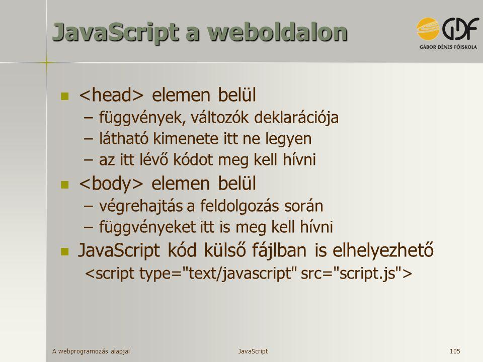 A webprogramozás alapjai 105 JavaScript a weboldalon elemen belül –függvények, változók deklarációja –látható kimenete itt ne legyen –az itt lévő kódo