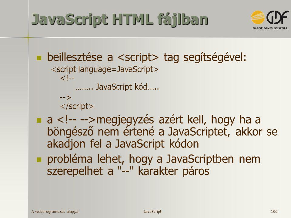 A webprogramozás alapjai 106 JavaScript HTML fájlban beillesztése a tag segítségével: <!-- …….. JavaScript kód….. --> a megjegyzés azért kell, hogy ha