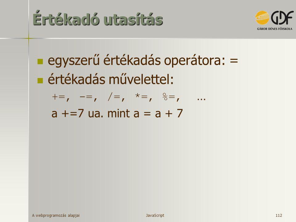A webprogramozás alapjai 112 Értékadó utasítás egyszerű értékadás operátora: = értékadás művelettel: +=, -=, /=, *=, %=, … a +=7 ua. mint a = a + 7 Ja
