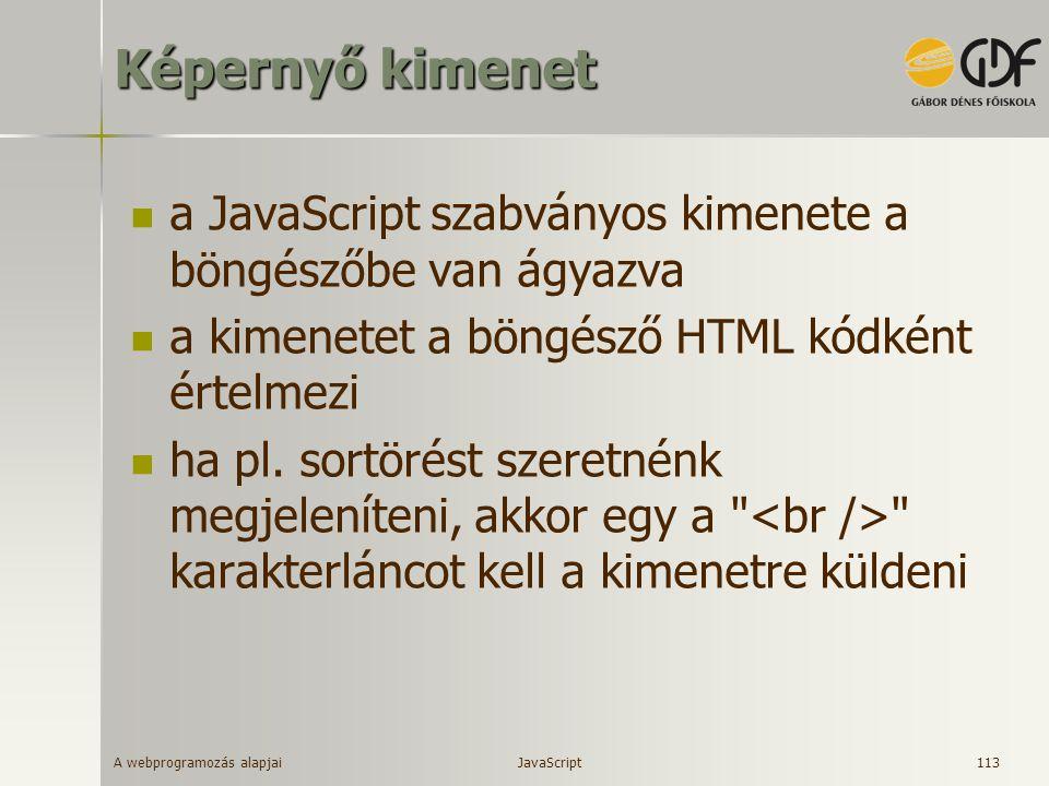 A webprogramozás alapjai 113 Képernyő kimenet a JavaScript szabványos kimenete a böngészőbe van ágyazva a kimenetet a böngésző HTML kódként értelmezi