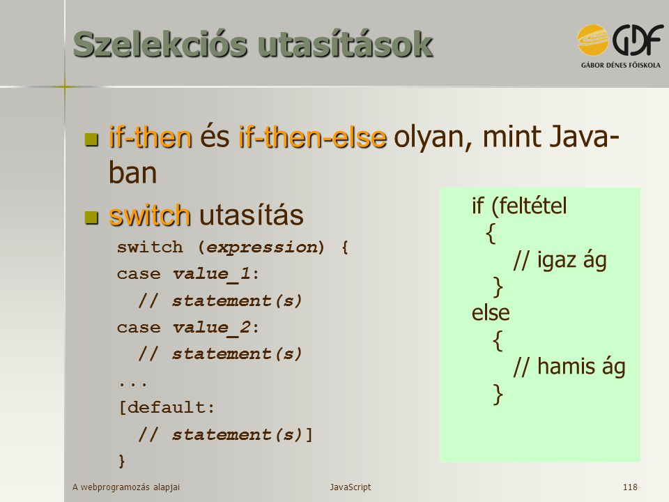 A webprogramozás alapjai 118 Szelekciós utasítások if-thenif-then-else if-then és if-then-else olyan, mint Java- ban switch switch utasítás switch (expression) { case value_1: // statement(s) case value_2: // statement(s)...