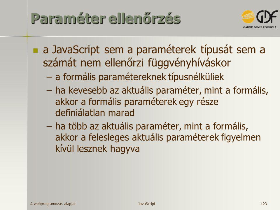 A webprogramozás alapjai 123 Paraméter ellenőrzés a JavaScript sem a paraméterek típusát sem a számát nem ellenőrzi függvényhíváskor –a formális param