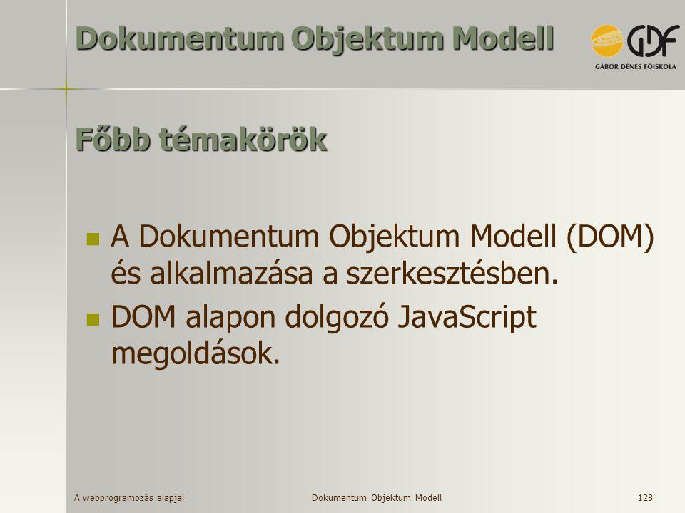 A webprogramozás alapjai 128 Főbb témakörök A Dokumentum Objektum Modell (DOM) és alkalmazása a szerkesztésben. DOM alapon dolgozó JavaScript megoldás