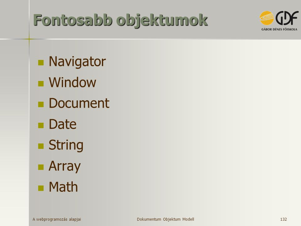 A webprogramozás alapjai 133 Navigator objektum A kliens Internet böngészőjét reprezentáló objektum –a hierarchia csúcsán áll Fontosabb metódusok –JavaEnabled Fontosabb tulajdonságok –appName - a browser neve, pl.