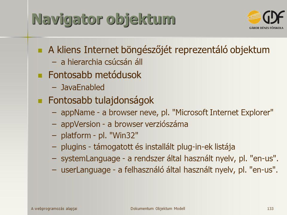 A webprogramozás alapjai 133 Navigator objektum A kliens Internet böngészőjét reprezentáló objektum –a hierarchia csúcsán áll Fontosabb metódusok –Jav