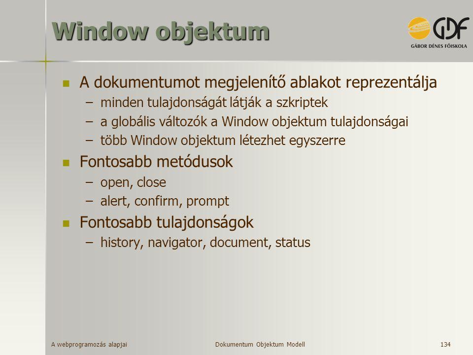 A webprogramozás alapjai 134 Window objektum A dokumentumot megjelenítő ablakot reprezentálja –minden tulajdonságát látják a szkriptek –a globális vál
