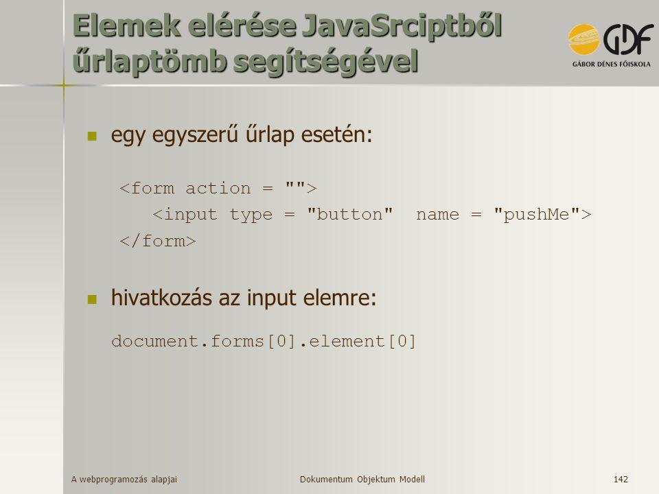 A webprogramozás alapjai 142 Elemek elérése JavaSrciptből űrlaptömb segítségével egy egyszerű űrlap esetén: hivatkozás az input elemre: document.forms