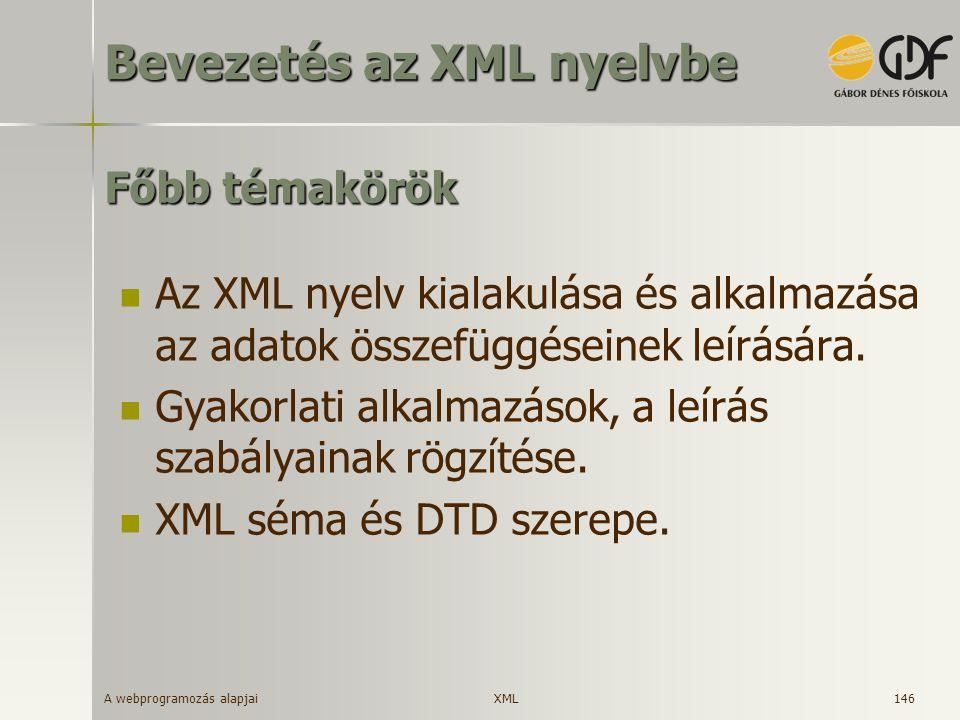 A webprogramozás alapjai 146 Főbb témakörök Az XML nyelv kialakulása és alkalmazása az adatok összefüggéseinek leírására. Gyakorlati alkalmazások, a l