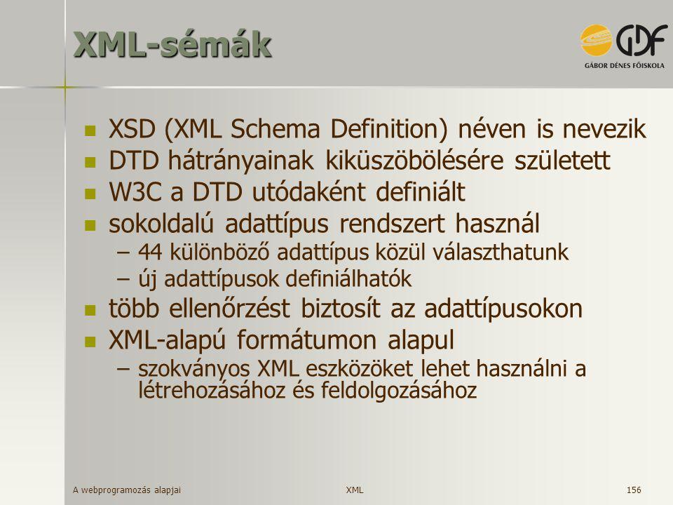 A webprogramozás alapjai 156XML-sémák XSD (XML Schema Definition) néven is nevezik DTD hátrányainak kiküszöbölésére született W3C a DTD utódaként defi