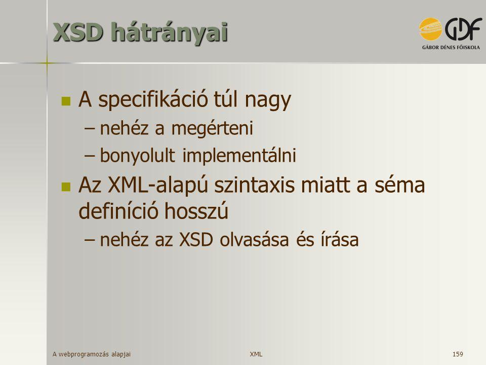 A webprogramozás alapjai 159 XSD hátrányai A specifikáció túl nagy –nehéz a megérteni –bonyolult implementálni Az XML-alapú szintaxis miatt a séma def