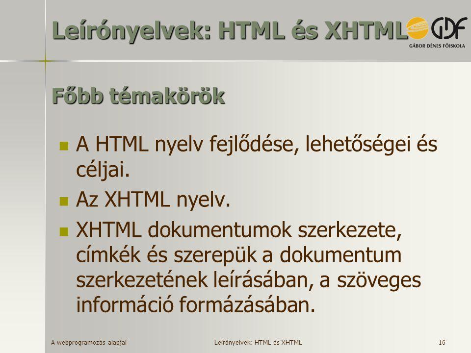 A webprogramozás alapjai 16 Főbb témakörök A HTML nyelv fejlődése, lehetőségei és céljai. Az XHTML nyelv. XHTML dokumentumok szerkezete, címkék és sze