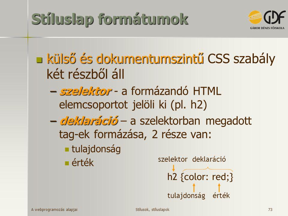 A webprogramozás alapjai 73 Stíluslap formátumok külső és dokumentumszintű külső és dokumentumszintű CSS szabály két részből áll –szelektor –szelektor