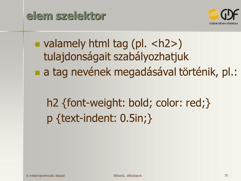 A webprogramozás alapjai 75 elem szelektor valamely html tag (pl. ) tulajdonságait szabályozhatjuk a tag nevének megadásával történik, pl.: h2 {font-w
