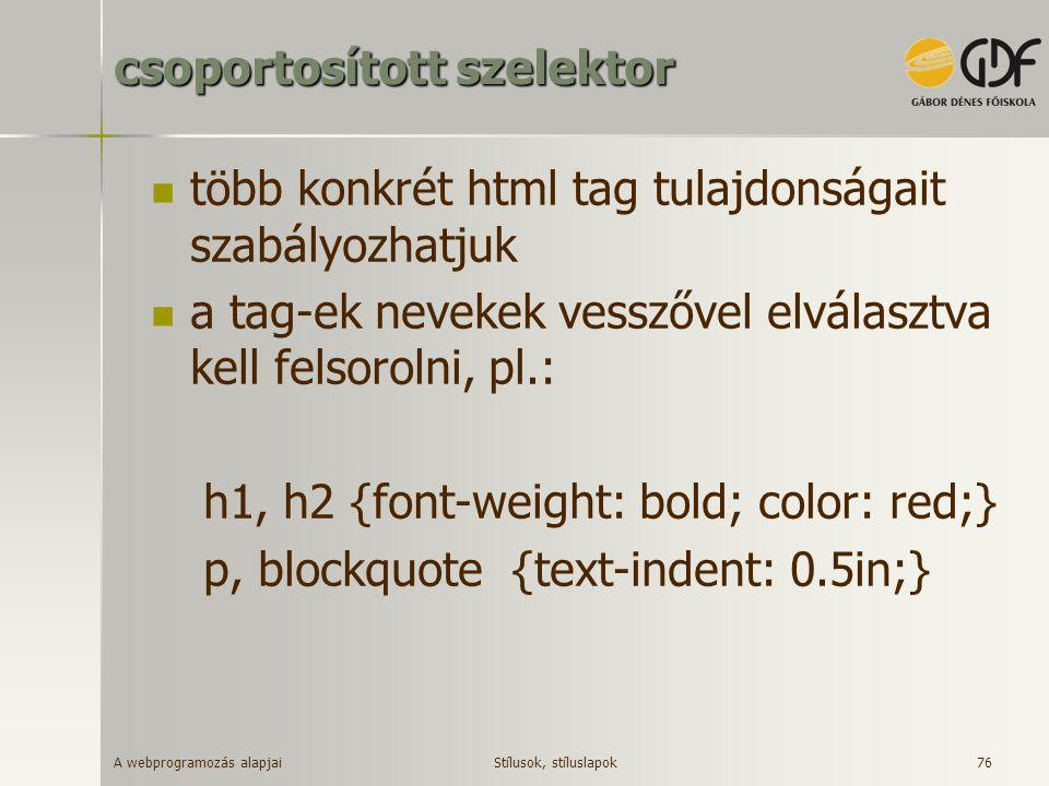 A webprogramozás alapjai 76 csoportosított szelektor több konkrét html tag tulajdonságait szabályozhatjuk a tag-ek nevekek vesszővel elválasztva kell