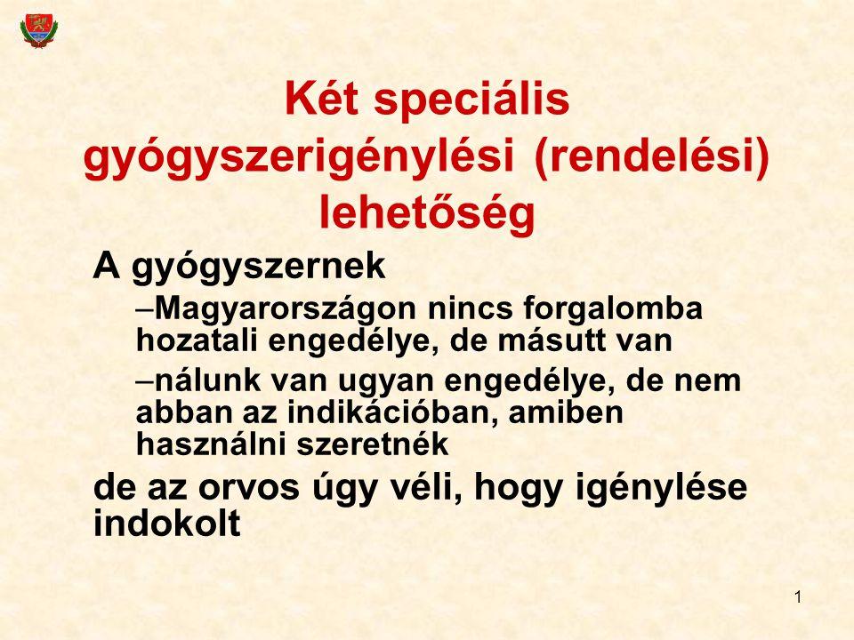 1 Két speciális gyógyszerigénylési (rendelési) lehetőség A gyógyszernek –Magyarországon nincs forgalomba hozatali engedélye, de másutt van –nálunk van