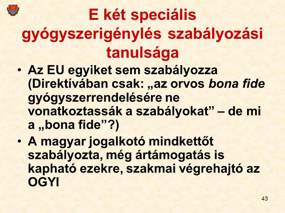 """43 E két speciális gyógyszerigénylés szabályozási tanulsága Az EU egyiket sem szabályozza (Direktívában csak: """"az orvos bona fide gyógyszerrendelésére"""