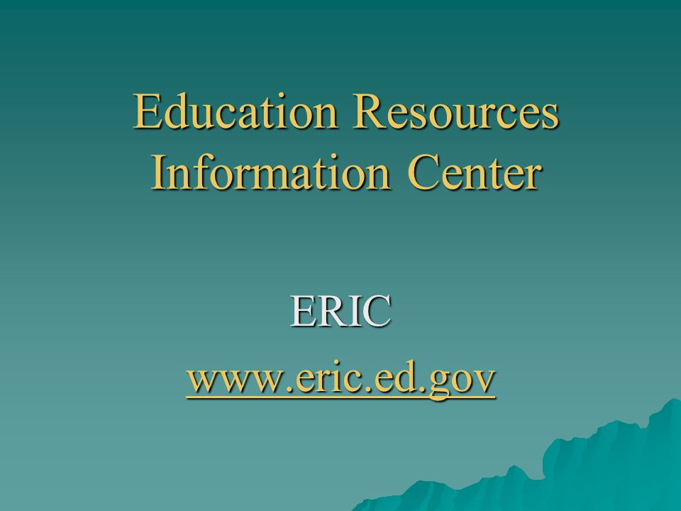 Education Resources Information Center ERIC www.eric.ed.gov