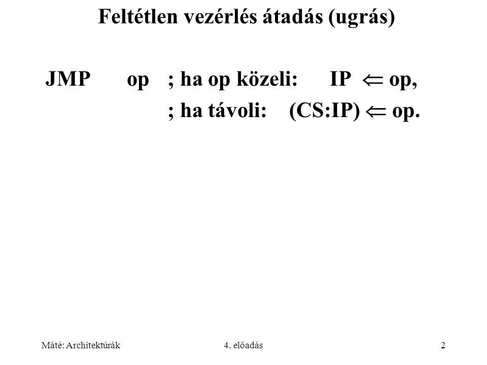 Máté: Architektúrák4. előadás2 Feltétlen vezérlés átadás (ugrás) JMP op; ha op közeli: IP  op, ; ha távoli:(CS:IP)  op.