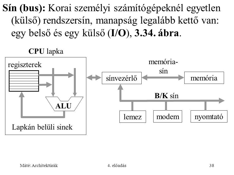 Máté: Architektúrák4. előadás38 Sín (bus): Korai személyi számítógépeknél egyetlen (külső) rendszersín, manapság legalább kettő van: egy belső és egy
