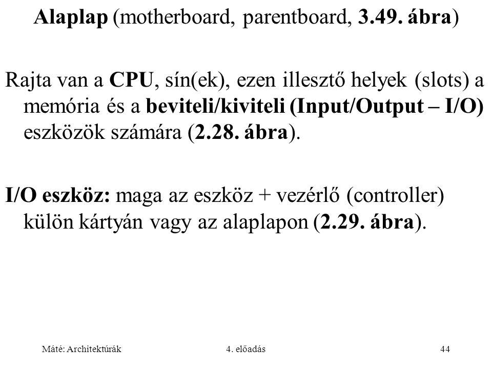 Máté: Architektúrák4. előadás44 Alaplap (motherboard, parentboard, 3.49. ábra) Rajta van a CPU, sín(ek), ezen illesztő helyek (slots) a memória és a b