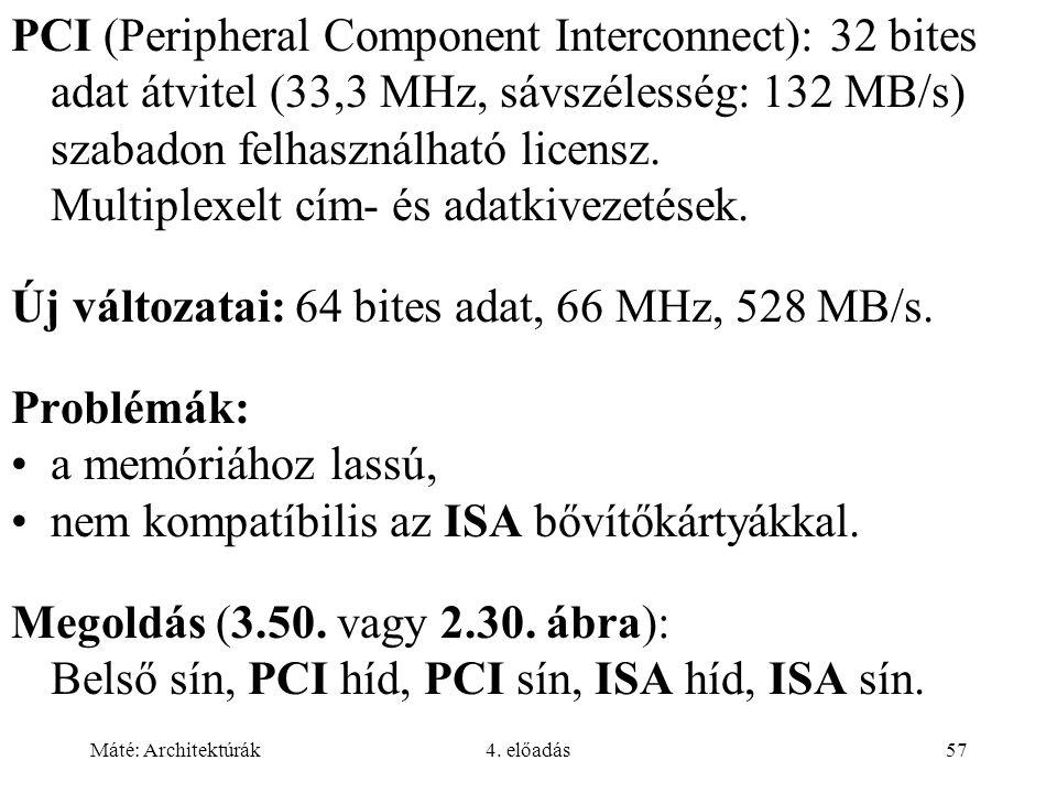 Máté: Architektúrák4. előadás57 PCI (Peripheral Component Interconnect): 32 bites adat átvitel (33,3 MHz, sávszélesség: 132 MB/s) szabadon felhasználh
