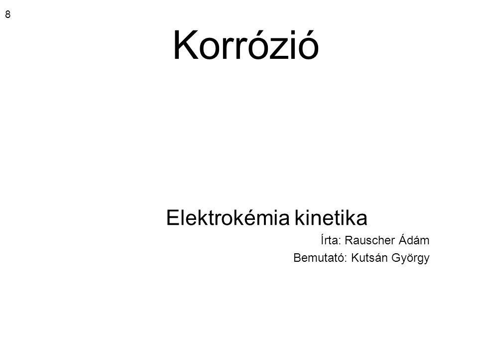 8 Korrózió Elektrokémia kinetika Írta: Rauscher Ádám Bemutató: Kutsán György